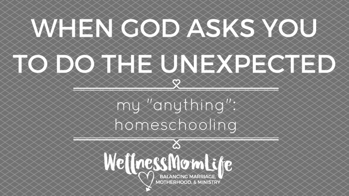 When God Asks You to do the Unexpected | My Anything: Homeschooling