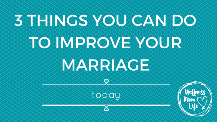 3 Things You Can Do to Improve Your Marriage Today