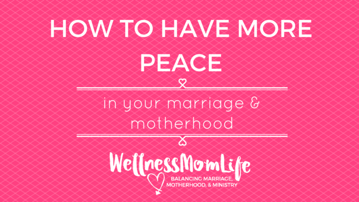 How to Have More Peace in Your Marriage & Motherhood