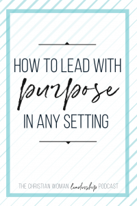 How to Lead with Purpose in Any Setting | Christian Woman Leadership Podcast Episode 11 with Jenni Catorn