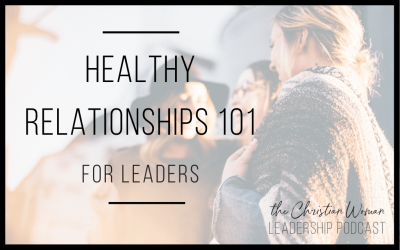 Episode 15: Healthy Relationships 101 for Leaders {Relationships Series}