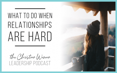 Episode 22: What To Do When Relationships Are Hard {Relationships Series}