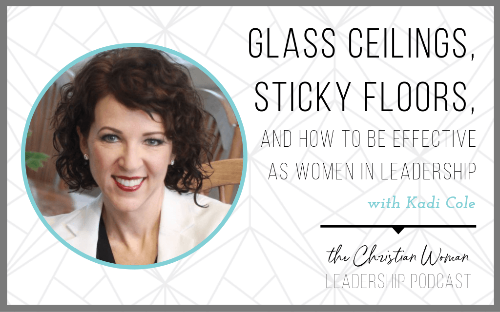 Episode 60: Glass Ceilings, Sticky Floors, and How to Be Effective as Women in Leadership with Kadi Cole [Faith Series]