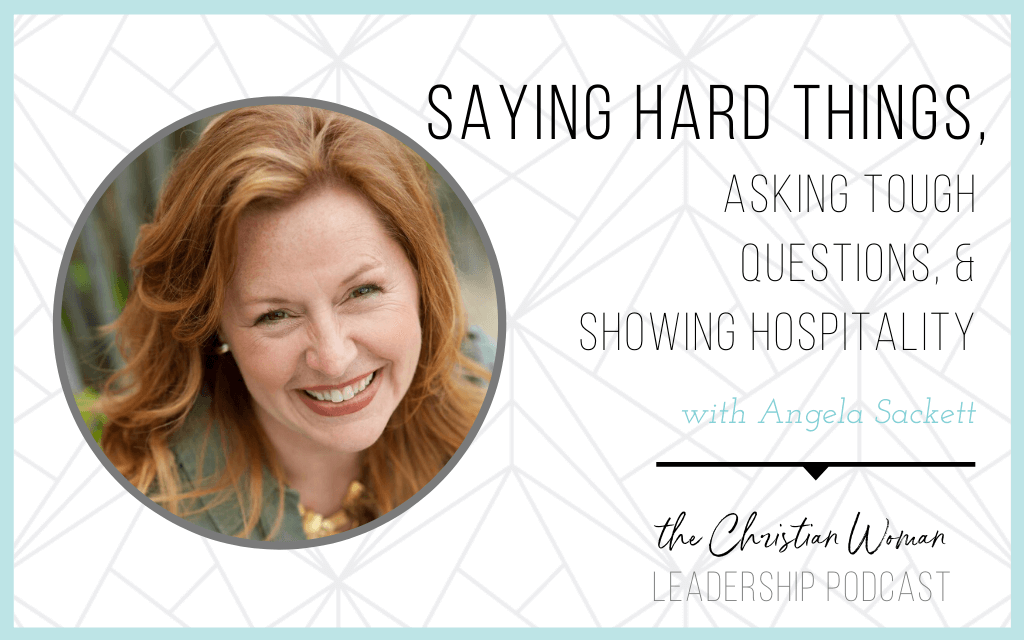 Episode 75: Saying Hard Things, Asking Tough Questions, & Showing Hospitality with Angela Sackett [Communication Series]