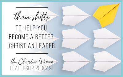 Episode 82: Three Shifts You Need to Make as a Christian Leader and How to Make Them