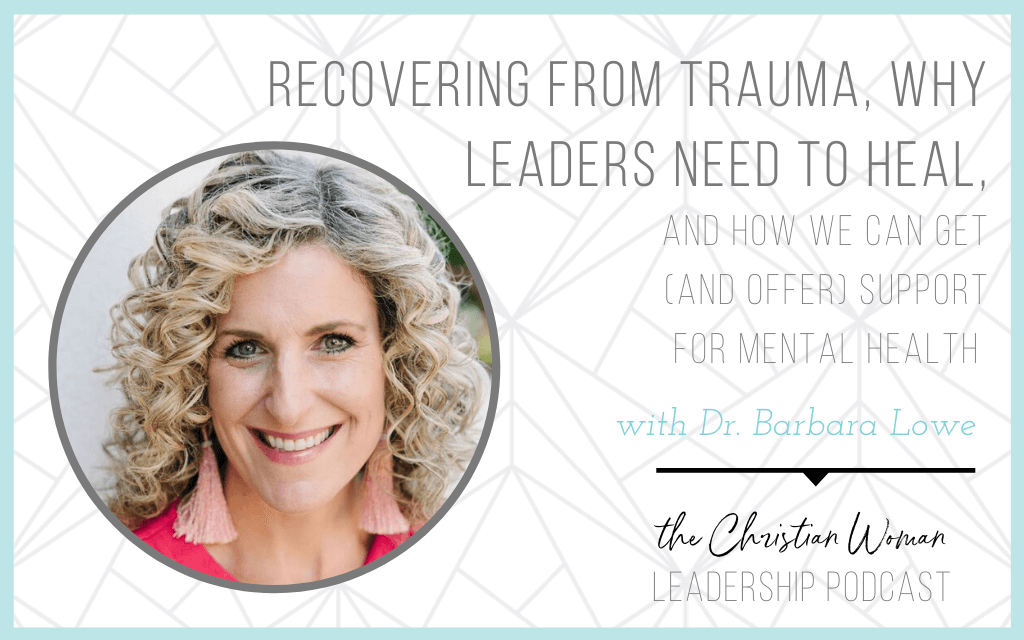 Recovering from Trauma, Why Leaders Need to Heal & How We Can Get (and Offer) Support for Mental Health with Dr. Barbara Lowe [Mental Health Series]