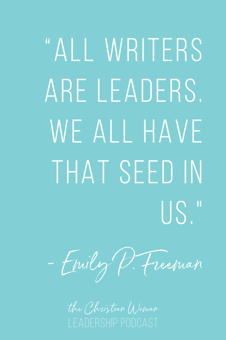 All writers are leaders. Quote by Emily P. Freeman on the Christian Woman Leadership Podcast