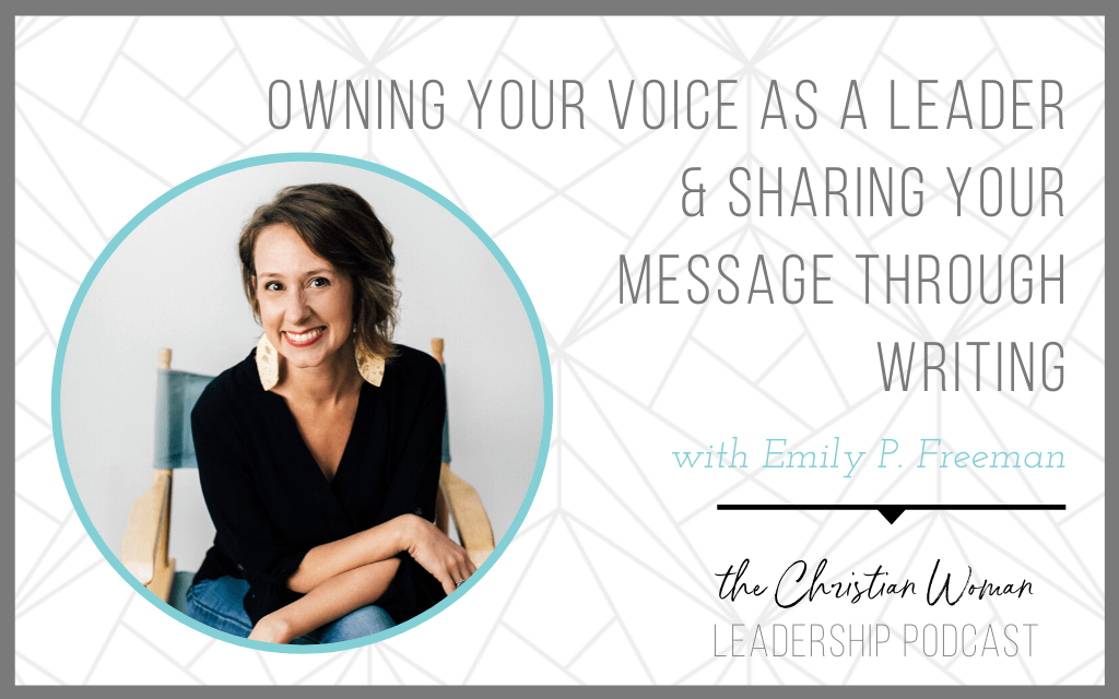 Owning Your Voice as a Leader and Sharing Your Message through Writing with Emily P. Freeman