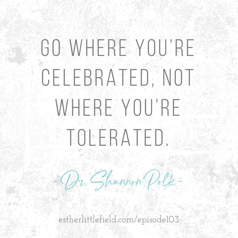 Go where you are celebrated, not where you're tolerated. Dr. Shannon Polk