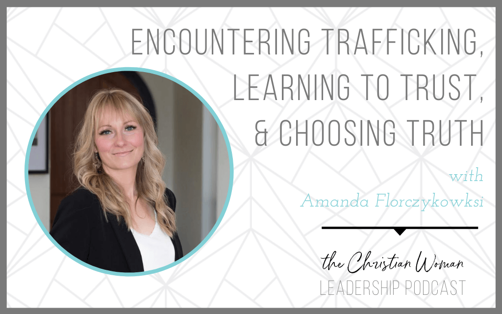 Encountering Trafficking, Learning to Trust, & Choosing Truth with Amanda Florczykowksi