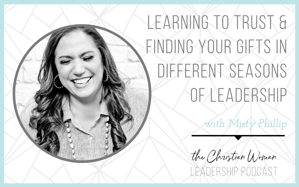 Learning to Trust and Finding Your Gifts in Different Seasons of Leadership with Misty Phillip