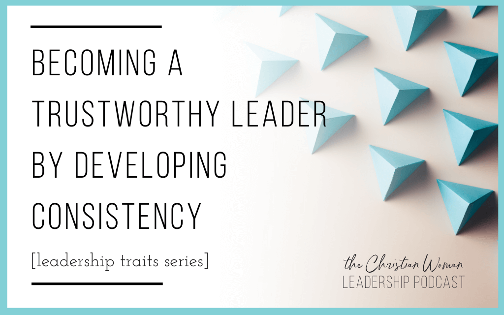 Becoming a Trustworthy Leader by Developing Consistency [Leadership Traits Series]