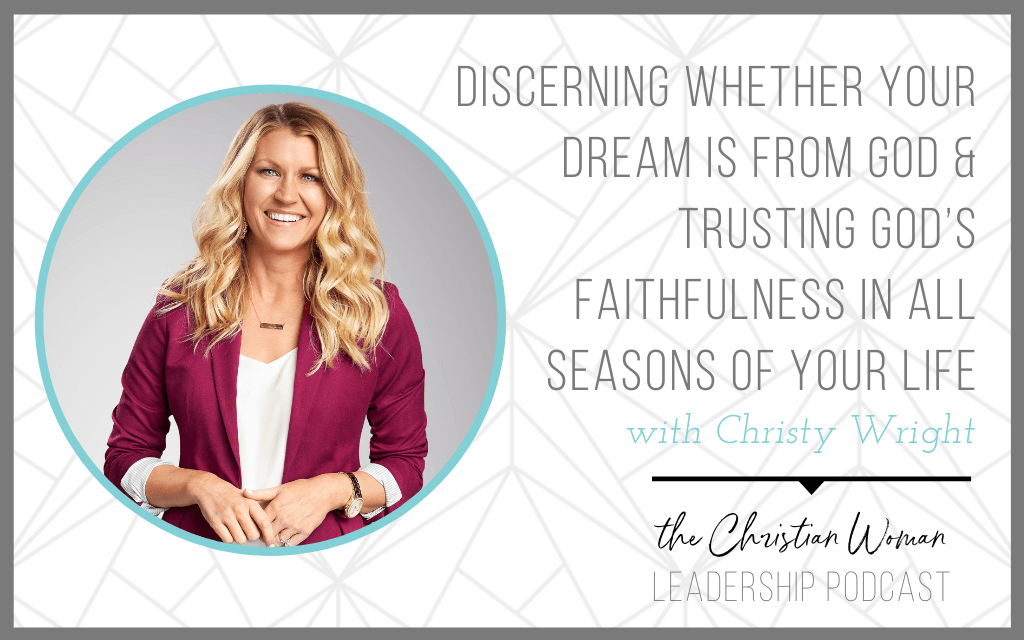 Christy Wright on Discerning Whether Your Dream is From God & Trusting God's Faithfulness in All Seasons of Your Life [Part 2]