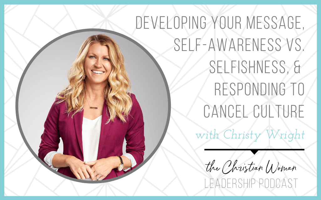 Developing Your Message, Self-Awareness vs. Selfishness, & Responding to Cancel Culture with Christy Wright [Part 1]